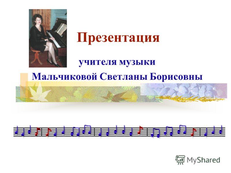 Презентация учителя музыки Мальчиковой Светланы Борисовны