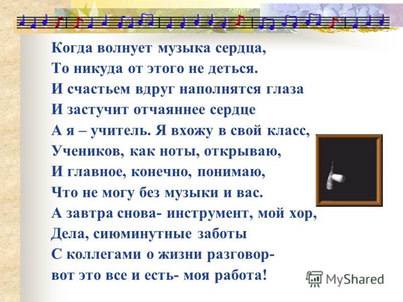 Когда волнует музыка сердца, То никуда от этого не деться. И счастьем вдруг наполнятся глаза И застучит отчаяннее сердце А я – учитель. Я вхожу в свой класс, Учеников, как ноты, открываю, И главное, конечно, понимаю, Что не могу без музыки и вас. А з
