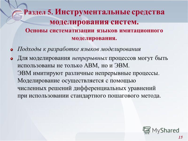 15 Раздел 5. Инструментальные средства моделирования систем. Основы систематизации языков имитационного моделирования. Подходы к разработке языков моделирования Для моделирования непрерывных процессов могут быть использованы не только АВМ, но и ЭВМ.