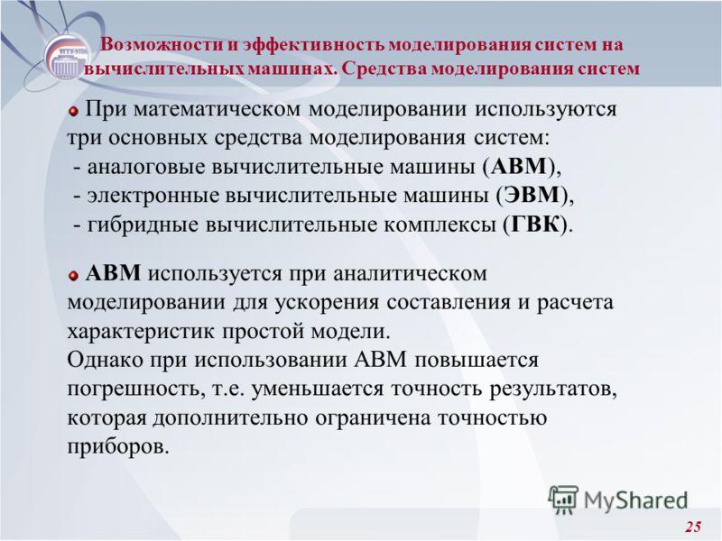 25 При математическом моделировании используются три основных средства моделирования систем: - аналоговые вычислительные машины (АВМ), - электронные вычислительные машины (ЭВМ), - гибридные вычислительные комплексы (ГВК). АВМ используется при аналити