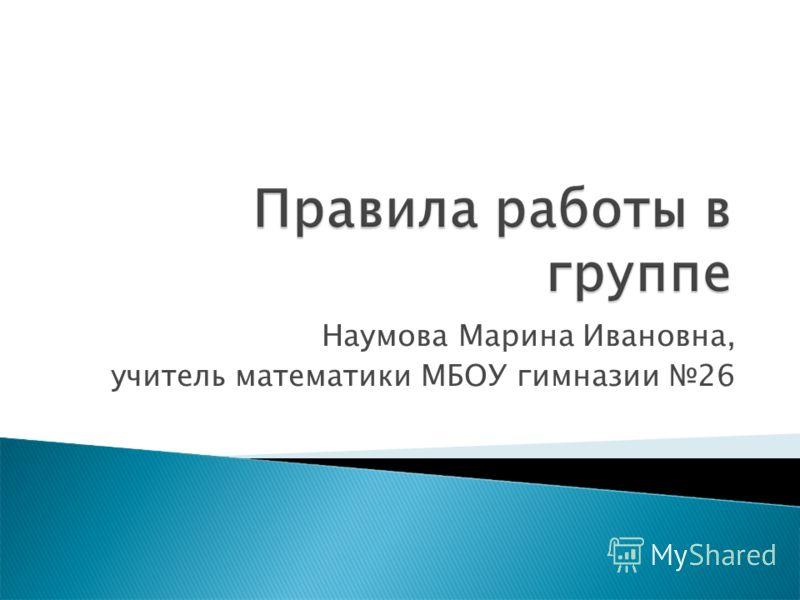 Наумова Марина Ивановна, учитель математики МБОУ гимназии 26