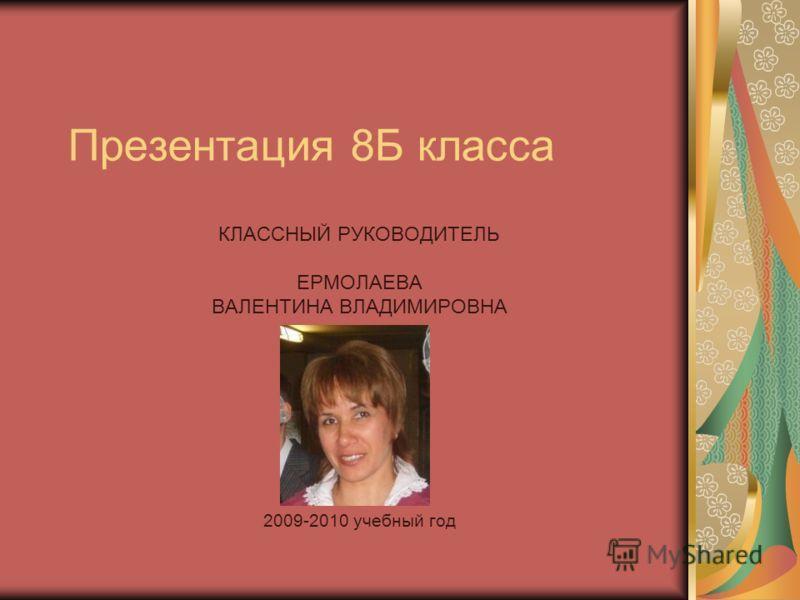 Презентация 8Б класса КЛАССНЫЙ РУКОВОДИТЕЛЬ ЕРМОЛАЕВА ВАЛЕНТИНА ВЛАДИМИРОВНА 2009-2010 учебный год