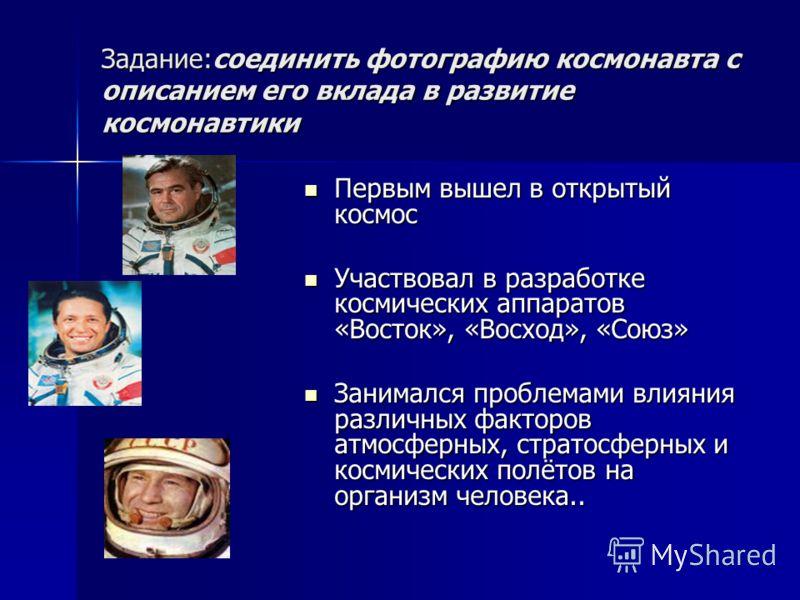 Задание:соединить фотографию космонавта с описанием его вклада в развитие космонавтики Первым вышел в открытый космос Первым вышел в открытый космос Участвовал в разработке космических аппаратов «Восток», «Восход», «Союз» Участвовал в разработке косм