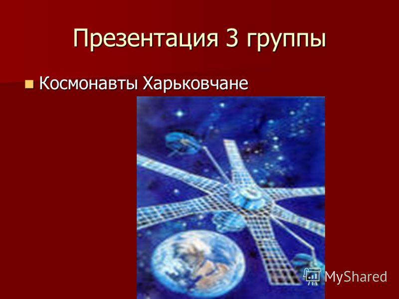 Презентация 3 группы Космонавты Харьковчане Космонавты Харьковчане