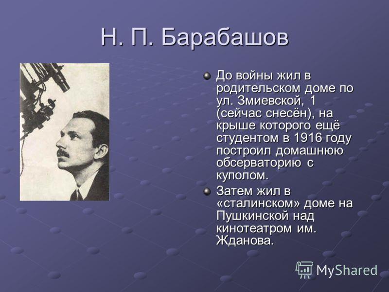 Н. П. Барабашов До войны жил в родительском доме по ул. Змиевской, 1 (сейчас снесён), на крыше которого ещё студентом в 1916 году построил домашнюю обсерваторию с куполом. Затем жил в «сталинском» доме на Пушкинской над кинотеатром им. Жданова.