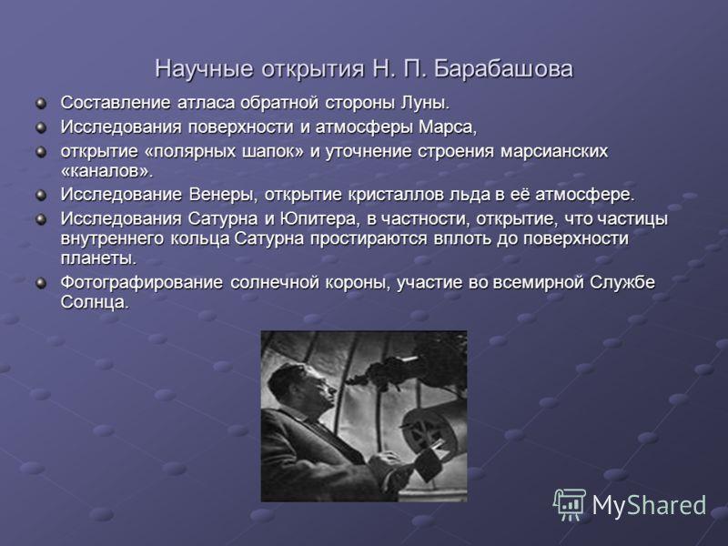 Научные открытия Н. П. Барабашова Составление атласа обратной стороны Луны. Исследования поверхности и атмосферы Марса, открытие «полярных шапок» и уточнение строения марсианских «каналов». Исследование Венеры, открытие кристаллов льда в её атмосфере