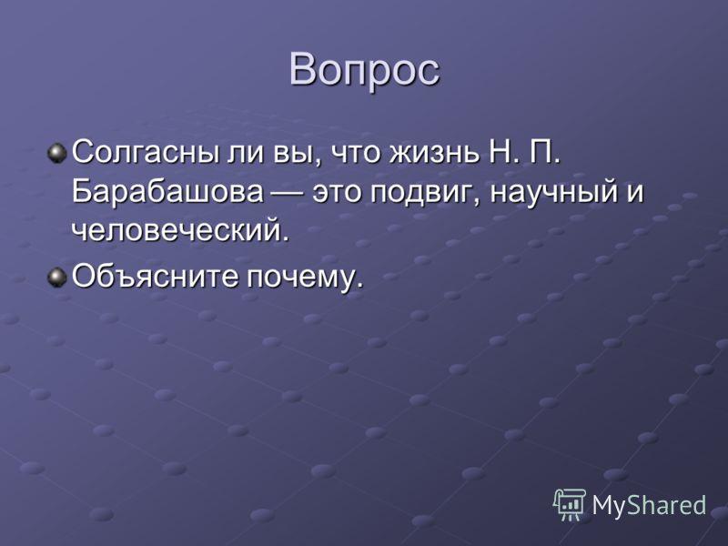 Вопрос Солгасны ли вы, что жизнь Н. П. Барабашова это подвиг, научный и человеческий. Объясните почему.