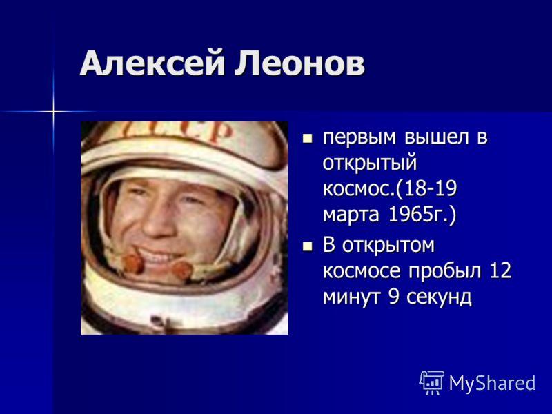 Алексей Леонов Алексей Леонов первым вышел в открытый космос.(18-19 марта 1965г.) первым вышел в открытый космос.(18-19 марта 1965г.) В открытом космосе пробыл 12 минут 9 секунд В открытом космосе пробыл 12 минут 9 секунд