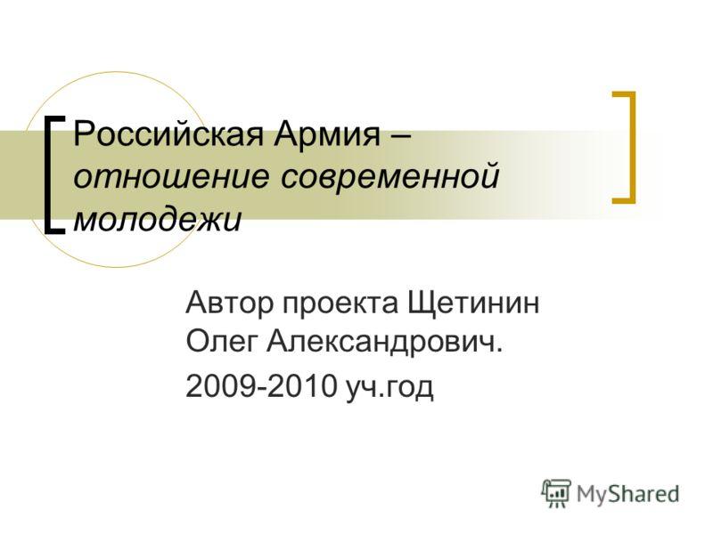 Российская Армия – отношение современной молодежи Автор проекта Щетинин Олег Александрович. 2009-2010 уч.год