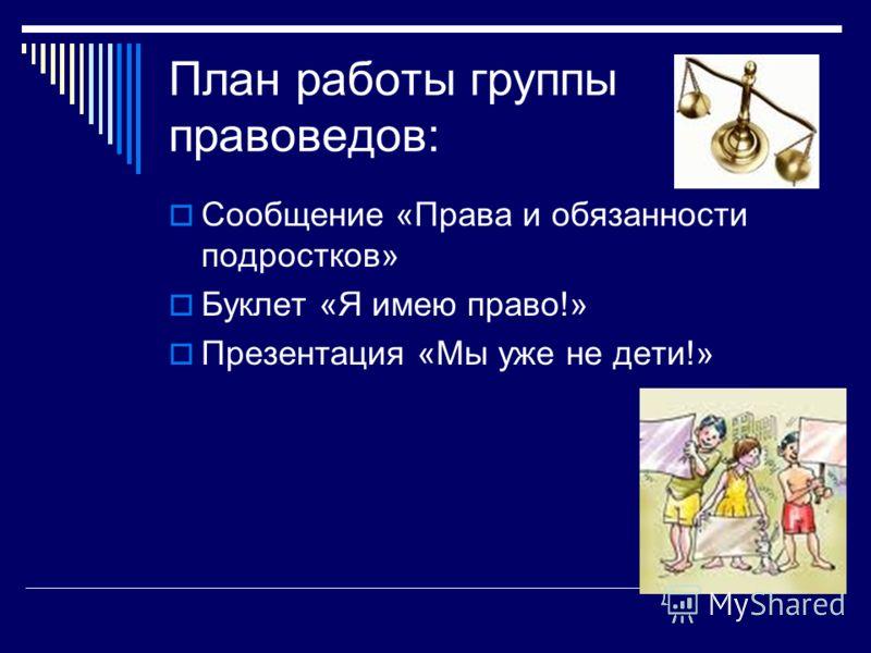 План работы группы правоведов: Сообщение «Права и обязанности подростков» Буклет «Я имею право!» Презентация «Мы уже не дети!»