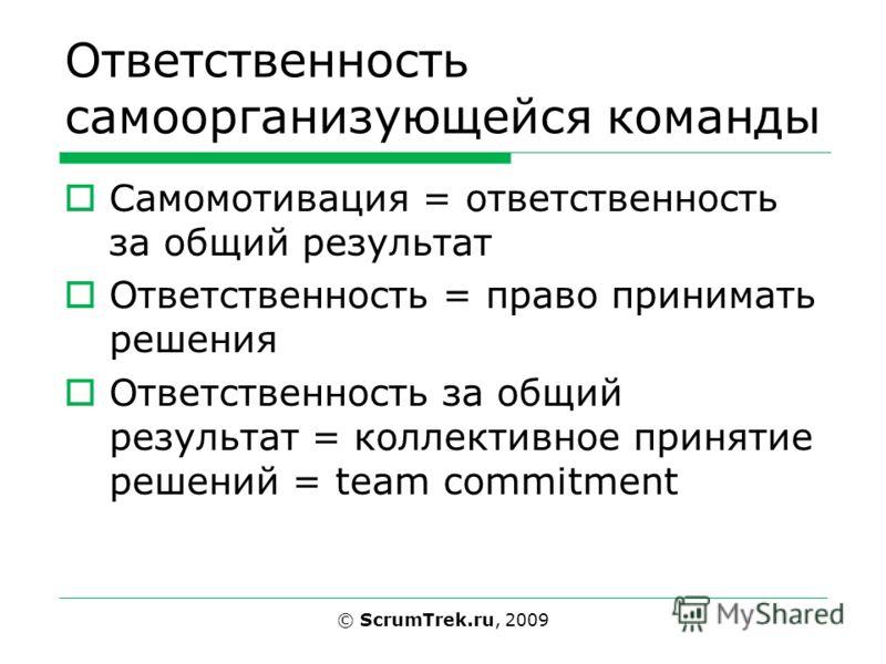 Ответственность самоорганизующейся команды Самомотивация = ответственность за общий результат Ответственность = право принимать решения Ответственность за общий результат = коллективное принятие решений = team commitment © ScrumTrek.ru, 2009