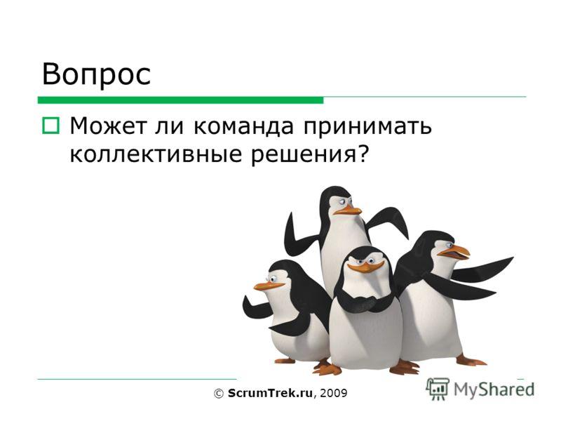 Вопрос Может ли команда принимать коллективные решения? © ScrumTrek.ru, 2009