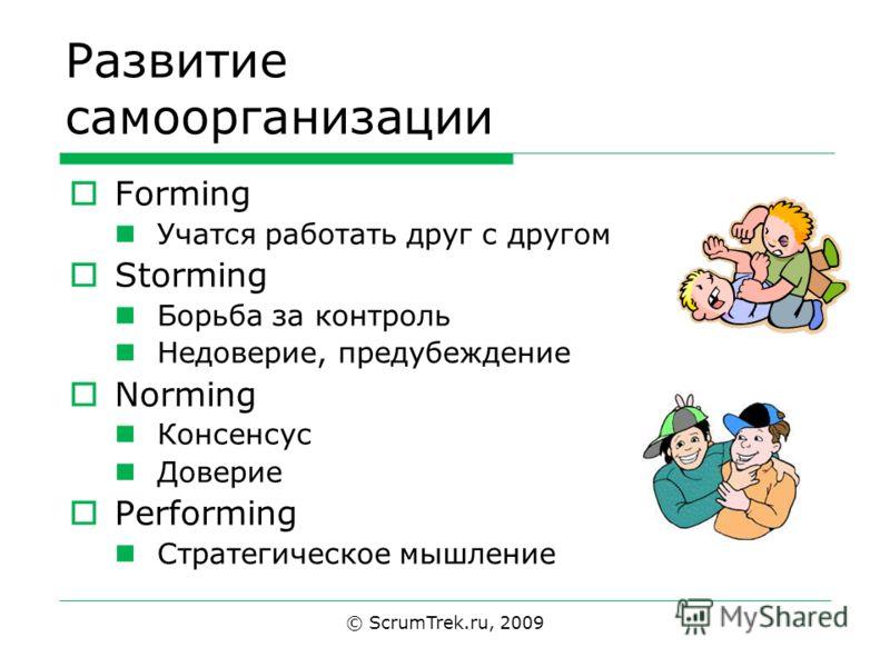 © ScrumTrek.ru, 2009 Развитие самоорганизации Forming Учатся работать друг с другом Storming Борьба за контроль Недоверие, предубеждение Norming Консенсус Доверие Performing Стратегическое мышление