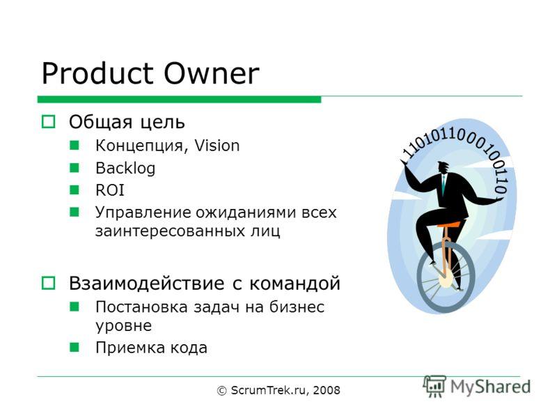 © ScrumTrek.ru, 2008 Product Owner Общая цель Концепция, Vision Backlog ROI Управление ожиданиями всех заинтересованных лиц Взаимодействие с командой Постановка задач на бизнес уровне Приемка кода