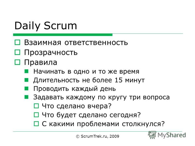 © ScrumTrek.ru, 2009 Daily Scrum Взаимная ответственность Прозрачность Правила Начинать в одно и то же время Длительность не более 15 минут Проводить каждый день Задавать каждому по кругу три вопроса Что сделано вчера? Что будет сделано сегодня? С ка