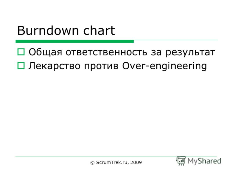 Burndown chart Общая ответственность за результат Лекарство против Over-engineering © ScrumTrek.ru, 2009