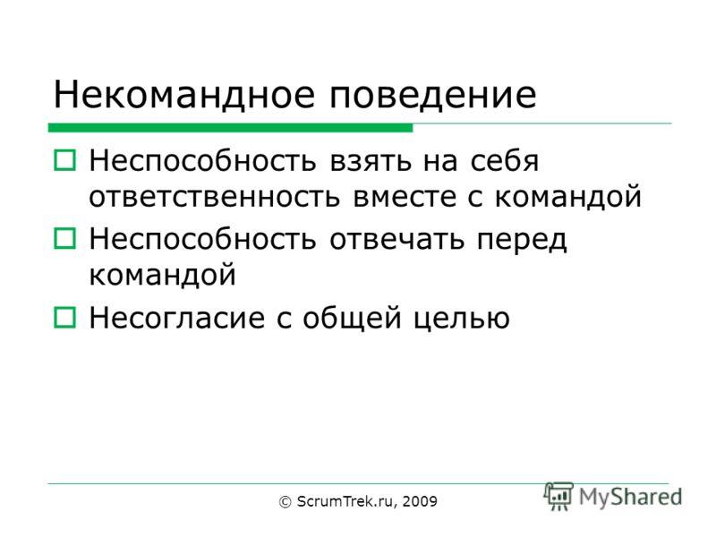 Некомандное поведение Неспособность взять на себя ответственность вместе с командой Неспособность отвечать перед командой Несогласие с общей целью © ScrumTrek.ru, 2009