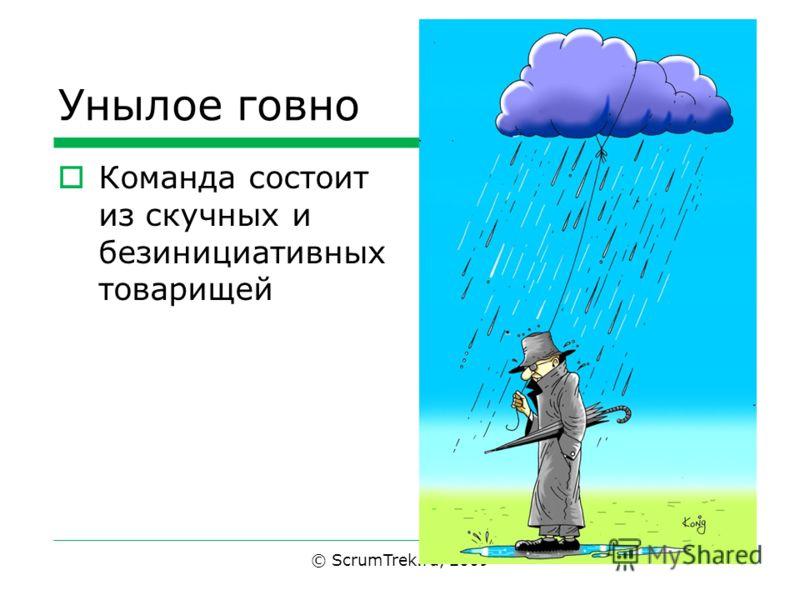 Унылое говно Команда состоит из скучных и безинициативных товарищей © ScrumTrek.ru, 2009