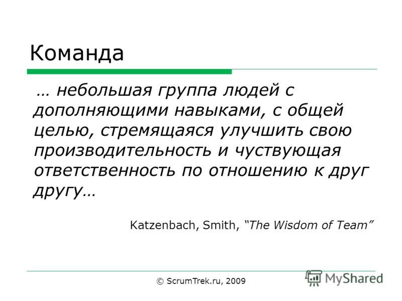 Команда … небольшая группа людей с дополняющими навыками, с общей целью, стремящаяся улучшить свою производительность и чуствующая ответственность по отношению к друг другу… Katzenbach, Smith, The Wisdom of Team © ScrumTrek.ru, 2009