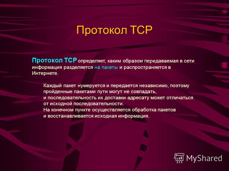 Протокол TCP Протокол TCP определяет, каким образом передаваемая в сети информация разделяется на пакеты и распространяется в Интернете. Каждый пакет нумеруется и передается независимо, поэтому пройденные пакетами пути могут не совпадать, и последова