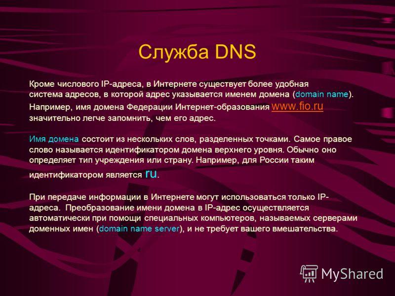 Служба DNS Кроме числового IP-адреса, в Интернете существует более удобная система адресов, в которой адрес указывается именем домена (domain name). Например, имя домена Федерации Интернет-образования www.fio.ru значительно легче запомнить, чем его а