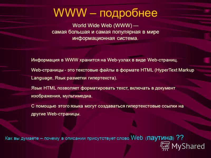 WWW – подробнее Информация в WWW хранится на Web-узлах в виде Web-страниц. Web-страницы - это текстовые файлы в формате HTML (HyperText Markup Language, Язык разметки гипертекста). Язык HTML позволяет форматировать текст, включать в документ изображе