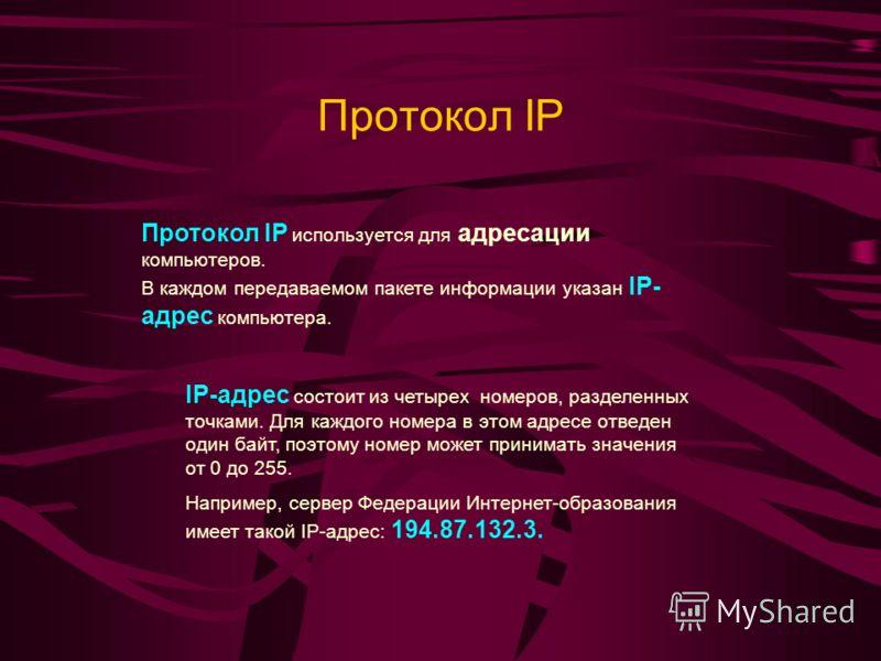 Протокол IP Протокол IP используется для адресации компьютеров. В каждом передаваемом пакете информации указан IP- адрес компьютера. IP-адрес состоит из четырех номеров, разделенных точками. Для каждого номера в этом адресе отведен один байт, поэтому