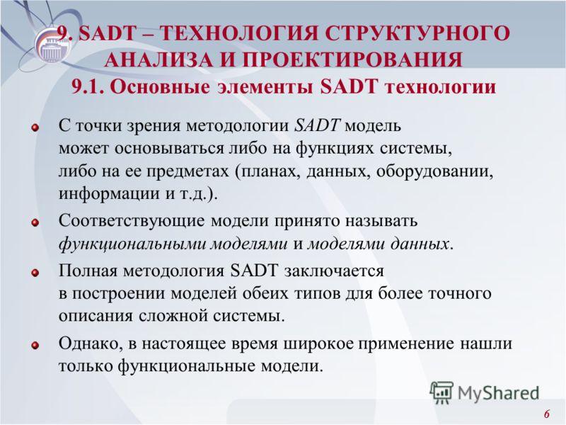 6 С точки зрения методологии SADT модель может основываться либо на функциях системы, либо на ее предметах (планах, данных, оборудовании, информации и т.д.). Соответствующие модели принято называть функциональными моделями и моделями данных. Полная м