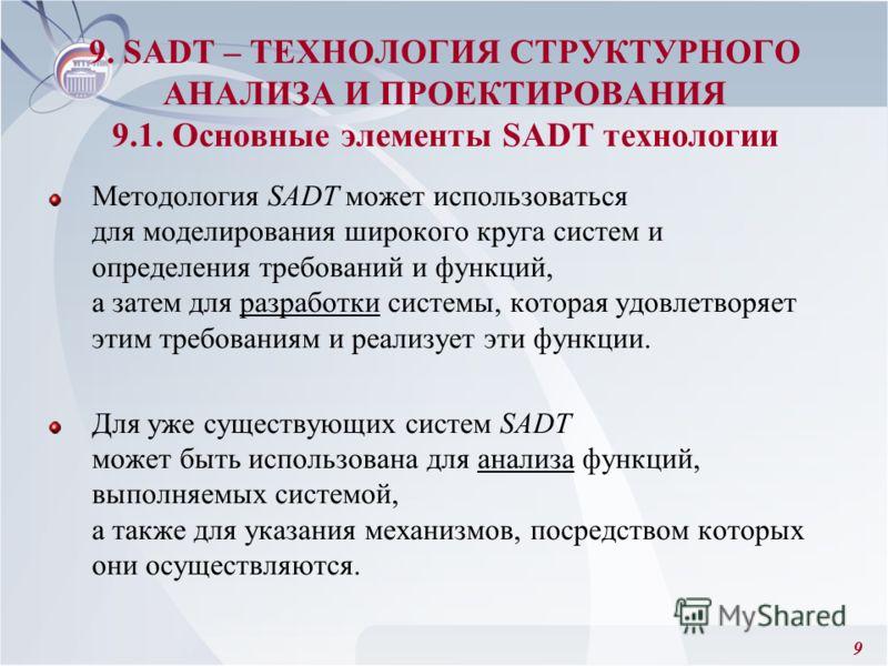 9 Методология SADT может использоваться для моделирования широкого круга систем и определения требований и функций, а затем для разработки системы, которая удовлетворяет этим требованиям и реализует эти функции. Для уже существующих систем SADT может