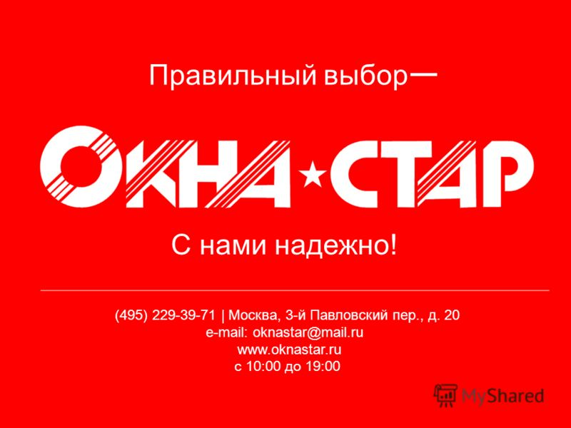 Правильный выбор (495) 229-39-71 | Москва, 3-й Павловский пер., д. 20 e-mail: oknastar@mail.ru www.oknastar.ru с 10:00 до 19:00 С нами надежно!