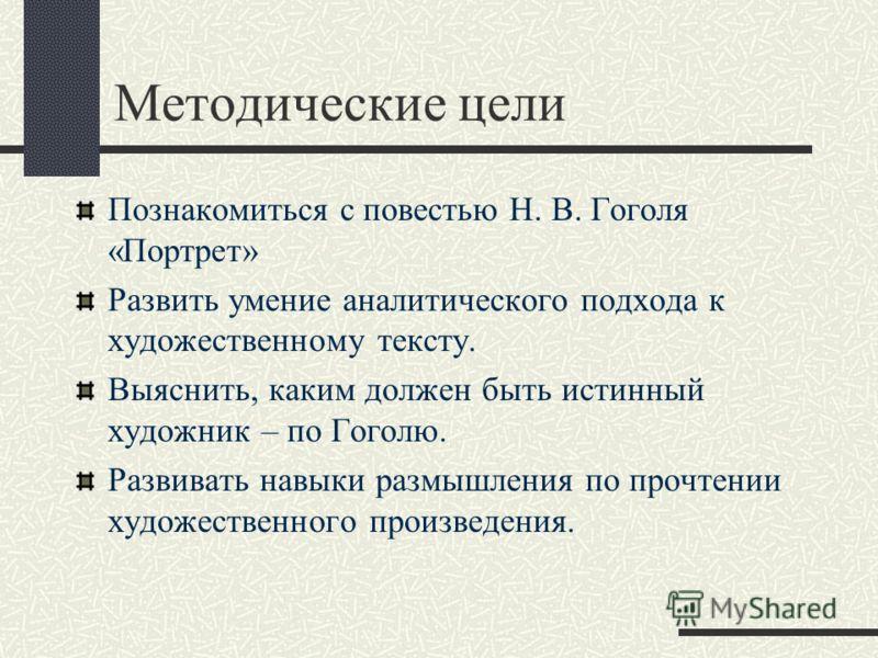 Методические цели Познакомиться с повестью Н. В. Гоголя «Портрет» Развить умение аналитического подхода к художественному тексту. Выяснить, каким должен быть истинный художник – по Гоголю. Развивать навыки размышления по прочтении художественного про