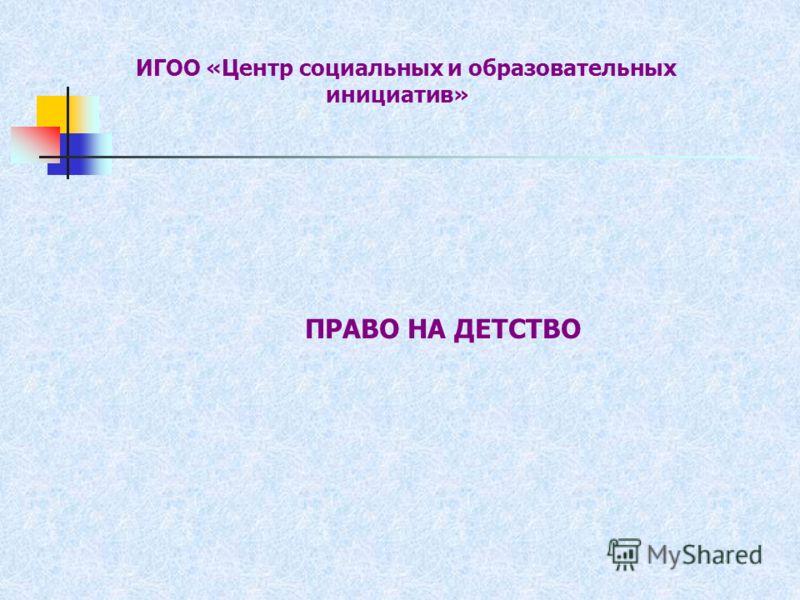 ИГОО «Центр социальных и образовательных инициатив» ПРАВО НА ДЕТСТВО