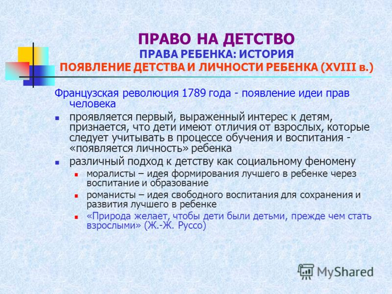 ПРАВО НА ДЕТСТВО ПРАВА РЕБЕНКА: ИСТОРИЯ ПОЯВЛЕНИЕ ДЕТСТВА И ЛИЧНОСТИ РЕБЕНКА (XVIII в.) Французская революция 1789 года - появление идеи прав человека проявляется первый, выраженный интерес к детям, признается, что дети имеют отличия от взрослых, кот