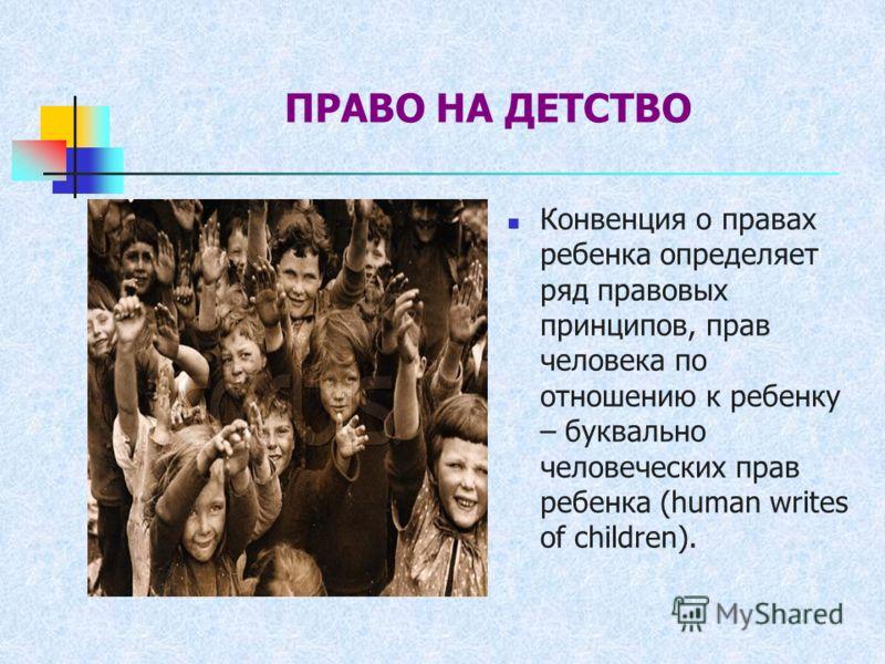 ПРАВО НА ДЕТСТВО Конвенция о правах ребенка определяет ряд правовых принципов, прав человека по отношению к ребенку – буквально человеческих прав ребенка (human writes of children).