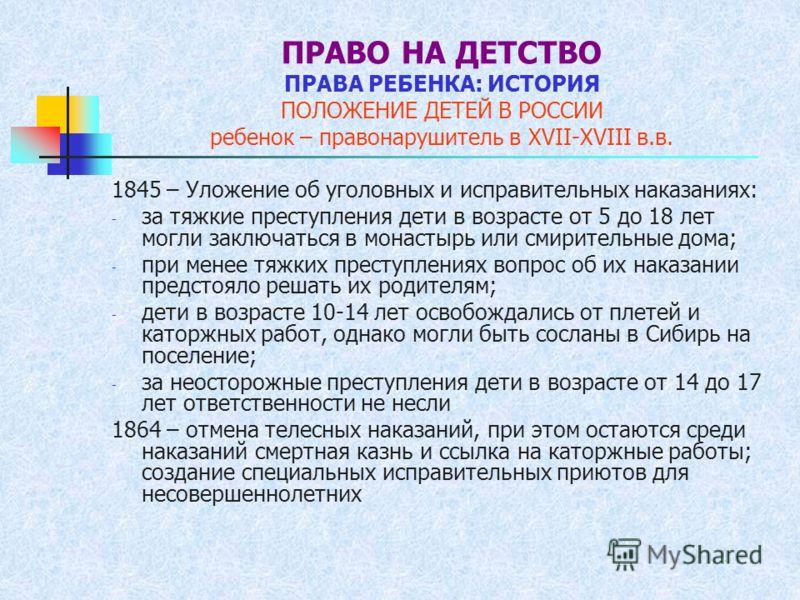 ПРАВО НА ДЕТСТВО ПРАВА РЕБЕНКА: ИСТОРИЯ ПОЛОЖЕНИЕ ДЕТЕЙ В РОССИИ ребенок – правонарушитель в XVII-XVIII в.в. 1845 – Уложение об уголовных и исправительных наказаниях: - за тяжкие преступления дети в возрасте от 5 до 18 лет могли заключаться в монасты