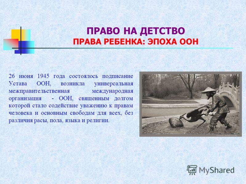 ПРАВО НА ДЕТСТВО ПРАВА РЕБЕНКА: ЭПОХА ООН 26 июня 1945 года состоялось подписание Устава ООН, возникла универсальная межправительственная международная организация - ООН, священным долгом которой стало содействие уважению к правам человека и основным