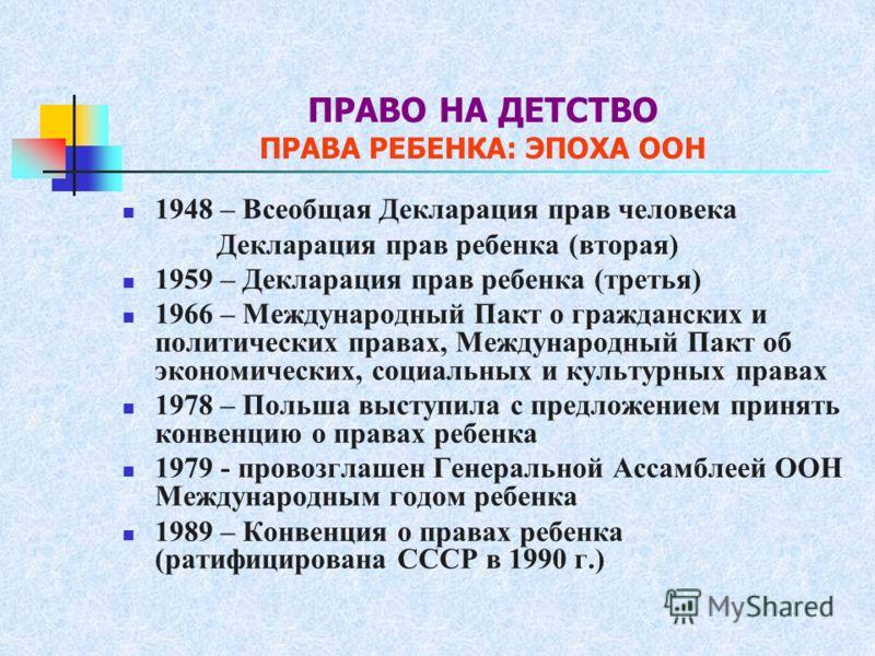 ПРАВО НА ДЕТСТВО ПРАВА РЕБЕНКА: ЭПОХА ООН 1948 – Всеобщая Декларация прав человека Декларация прав ребенка (вторая) 1959 – Декларация прав ребенка (третья) 1966 – Международный Пакт о гражданских и политических правах, Международный Пакт об экономиче
