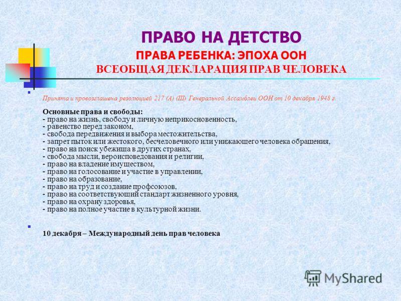 ПРАВО НА ДЕТСТВО ПРАВА РЕБЕНКА: ЭПОХА ООН ВСЕОБЩАЯ ДЕКЛАРАЦИЯ ПРАВ ЧЕЛОВЕКА Принята и провозглашена резолюцией 217 (А) (III) Генеральной Ассамблеи ООН от 10 декабря 1948 г. Основные права и свободы: - право на жизнь, свободу и личную неприкосновеннос
