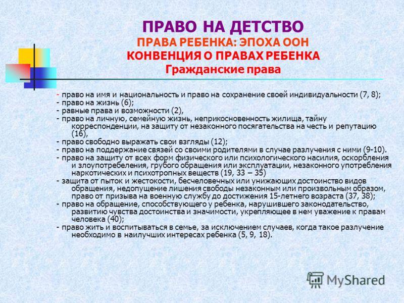 ПРАВО НА ДЕТСТВО ПРАВА РЕБЕНКА: ЭПОХА ООН КОНВЕНЦИЯ О ПРАВАХ РЕБЕНКА Гражданские права - право на имя и национальность и право на сохранение своей индивидуальности (7, 8); - право на жизнь (6); - равные права и возможности (2), - право на личную, сем