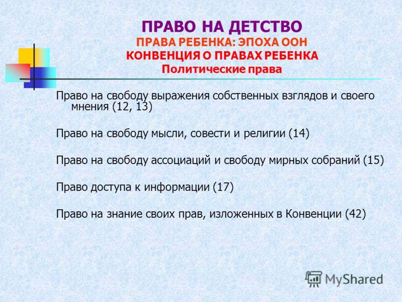 ПРАВО НА ДЕТСТВО ПРАВА РЕБЕНКА: ЭПОХА ООН КОНВЕНЦИЯ О ПРАВАХ РЕБЕНКА Политические права Право на свободу выражения собственных взглядов и своего мнения (12, 13) Право на свободу мысли, совести и религии (14) Право на свободу ассоциаций и свободу мирн