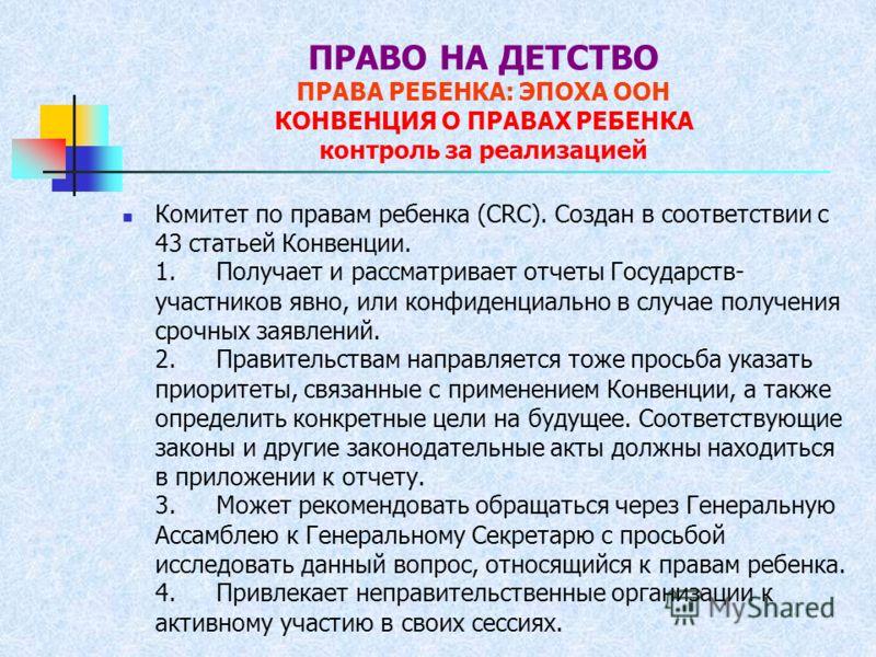ПРАВО НА ДЕТСТВО ПРАВА РЕБЕНКА: ЭПОХА ООН КОНВЕНЦИЯ О ПРАВАХ РЕБЕНКА контроль за реализацией Комитет по правам ребенка (CRC). Создан в соответствии с 43 статьей Конвенции. 1. Получает и рассматривает отчеты Государств- участников явно, или конфиденци