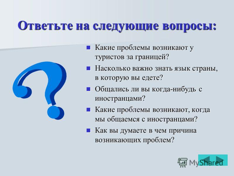 Ответьте на следующие вопросы: Какие проблемы возникают у туристов за границей? Какие проблемы возникают у туристов за границей? Насколько важно знать язык страны, в которую вы едете? Насколько важно знать язык страны, в которую вы едете? Общались ли