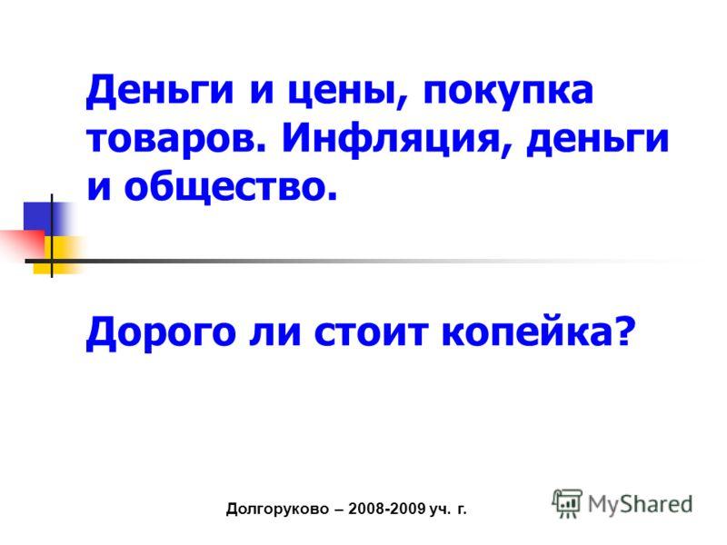 Долгоруково – 2008-2009 уч. г. Деньги и цены, покупка товаров. Инфляция, деньги и общество. Дорого ли стоит копейка?
