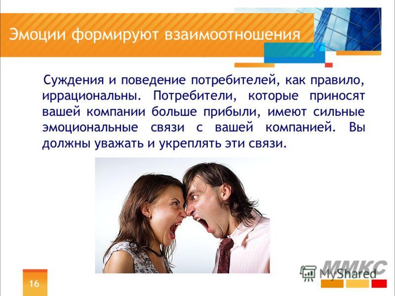 Эмоции формируют взаимоотношения Суждения и поведение потребителей, как правило, иррациональны. Потребители, которые приносят вашей компании больше прибыли, имеют сильные эмоциональные связи с вашей компанией. Вы должны уважать и укреплять эти связи.