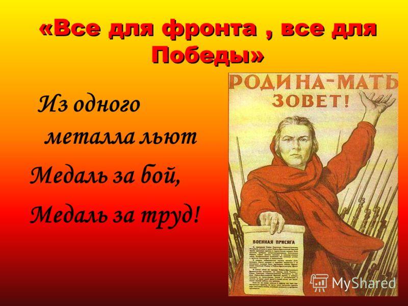 «Все для фронта, все для Победы» Из одного металла льют Медаль за бой, Медаль за труд!