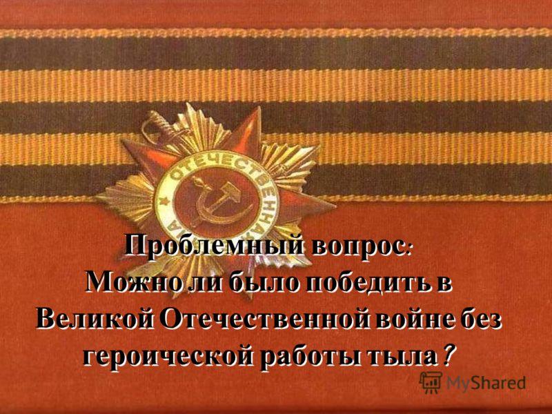 Проблемный вопрос : Можно ли было победить в Великой Отечественной войне без героической работы тыла ?
