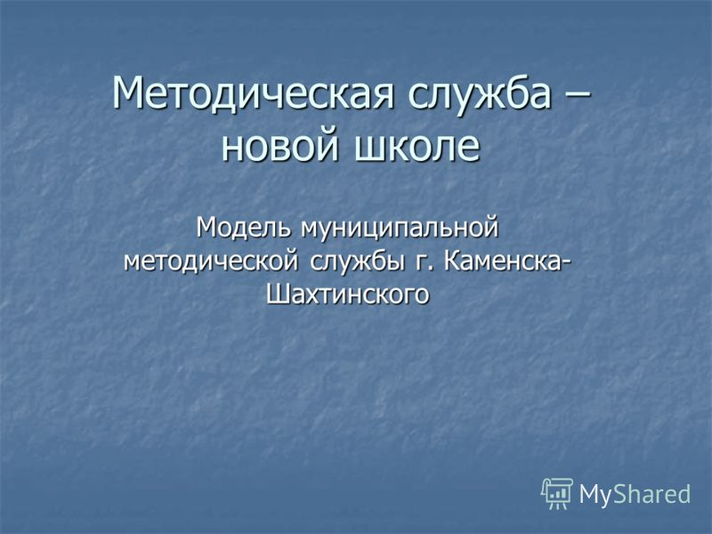 Методическая служба – новой школе Модель муниципальной методической службы г. Каменска- Шахтинского