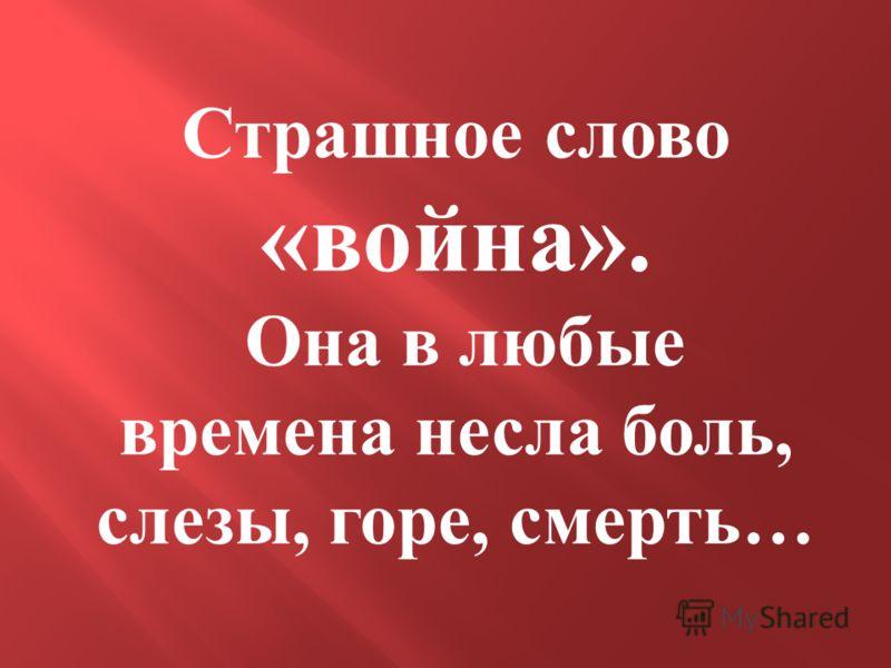 Страшное слово «война». Она в любые времена несла боль, слезы, горе, смерть…