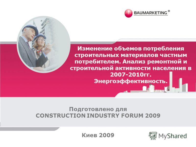 Изменение объемов потребления строительных материалов частным потребителем. Анализ ремонтной и строительной активности населения в 2007-2010гг. Энергоэффективность. Подготовлено для CONSTRUCTION INDUSTRY FORUM 2009 Киев 2009