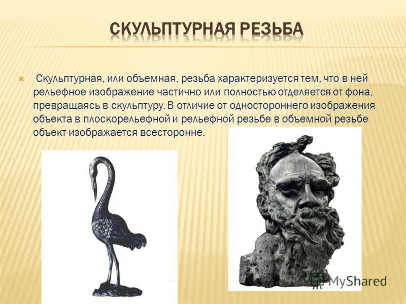 Скульптурная, или объемная, резьба характеризуется тем, что в ней рельефное изображение частично или полностью отделяется от фона, превращаясь в скульптуру. В отличие от одностороннего изображения объекта в плоскорельефной и рельефной резьбе в объемн